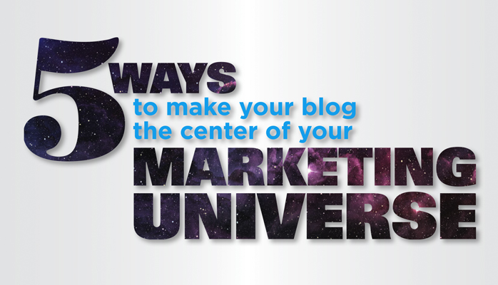5 Ways to Make Your Blog the Center of Your Marketing Universe